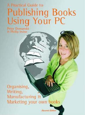 A Practical Guide to Publishing Books Using Your PC: Writing, Printing, Manufacturing and Marketing Your Own Books