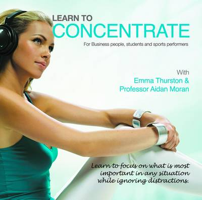 Learn to Concentrate: Learn to Focus on What is Most Important in Any Situation While Ignoring Distractions