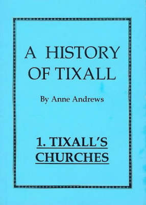 A History of Tixall: v. 1: Tixall's Churches: A History of a Small Village Church and Some of Its Connections