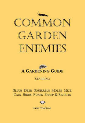 Common Garden Enemies: A Gardening Guide Starring Slugs, Deer, Squirrels, Moles, Mice, Cats, Birds, Foxes, Sheep and Rabbits