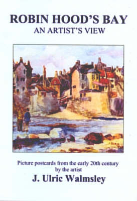 Robin Hood's Bay - an Artist's View: Picture Postcards from the Early 20th Century by the Artist J. Ulric Walmsley