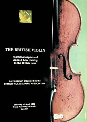 British Violin: Historical Aspects of Violin and Bow Making in the British Isles - A Symposium Organised by the British Violin Making Association