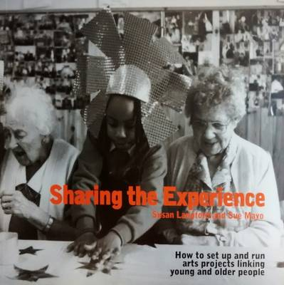 Sharing the Experience: How to Set Up and Run Arts Projects Linking Young and Older People