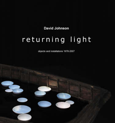 Returning Light: David Johnson: Objects and Installations 1978-2007