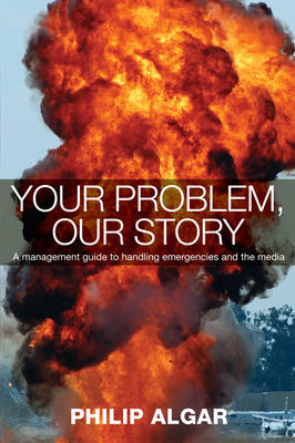 Your Problem, Our Story: A Management Guide to Handling Emergencies and the Media