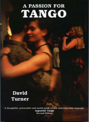 A Passion for Tango: A Thoughtful, Provocative and Useful Guide to That Universal Body Langauge, Argentine Tango