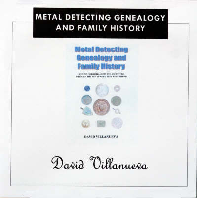 Metal Detecting, Genealogy and Family History: How to Find Heirlooms and Ancestors Through the Metalwork They Left Behind