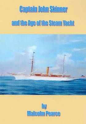 Captain John Skinner and the Age of the Steam Yacht: A Biography - His Life and Times 1861-1928 - From Miller's Boy to Master Mariner