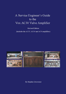 A Service Engineer's Guide to the Vox AC30 Valve Amplifier: Includes the AC15, AC10 and AC4 amplifiers