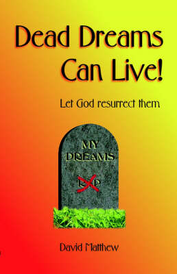 Dead Dreams Can Live!: Let God Resurrect Them