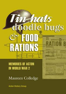 Tin Hats, Doodle Bugs and Food Rations: Memories of Acton in World War 2