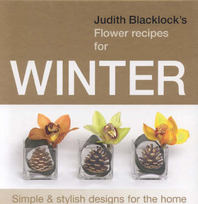 Judith Blacklock's Flower Recipes for Winter: Simple and Stylish Designs for the Home