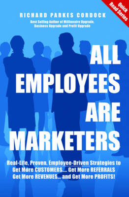 All Employees are Marketers: Real-life, Proven, Employee-driven Strategies to Get More Customers... Get More Referrals... Get More Revenues... and Get More Profits!