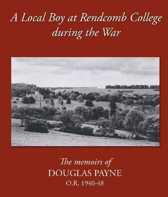 A Local Boy at Rendcomb College During the War: The Memoirs of Douglas Payne O.R. 1940-1948