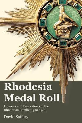 The Rhodesia Medal Roll: Honours and Decorations of the Rhodesian Conflict 1970 -1981