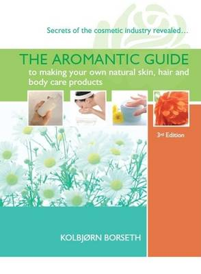 The Aromantic Guide to Making Your Own Natural Skin, Hair and Body Care Products
