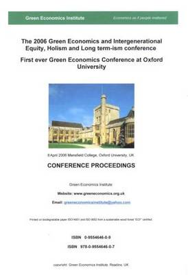 The 2006 Green Economics and Intergenerational Equity, Holism and Long - Termism Conference 8.4.2006 Mansfield College, Oxford University Conference Proceedings