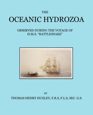 The Oceanic Hydrozoa: A Description of the Calycophoridae and Physophoridae Observed During the Voyage of H.M.S. Rattlesnake in the Years 1846-1850