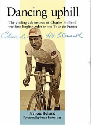 Dancing Uphill: The Cycling Adventures of Charles Holland, the First English Rider in the Tour De France