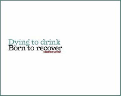 Dying to Drink, Born to Recover