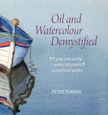 Oil and Watercolour Demystified: 'If You Can Write-you Can Paint' a Practical Guide