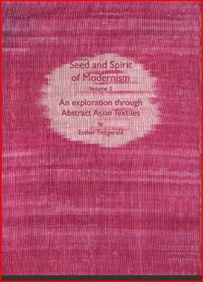 Seed and Spirit of Modernism: v. 2: Exploration Through Abstract Asian Textiles