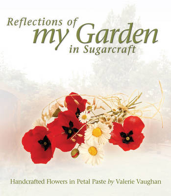 Reflections of My Garden in Sugarcraft: Handcrafted Flowers in Petal Paste
