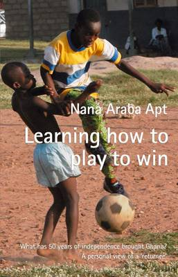 Learning How to Play to Win: What 50 Years of Independence Brought Ghana? A Personal View of a 'Returnee'