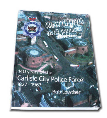 Watching Over Carlisle: 140 Years of the Carlisle City Police Force 1827-1967