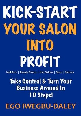 Kick-Start Your Salon Into Profit: Take Control and Turn Your Business Around in 10 Steps!