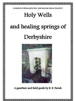 The Holy Wells and Healing Springs of Derbyshire: A Gazeteer and Field Guide to Holy Wells, Mineral Springs, Spas and Folklore Water