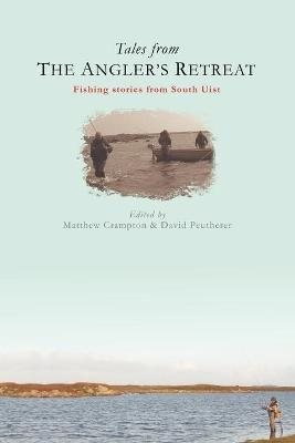 Tales from the Angler's Retreat: Fly Fishing Stories from a Legendary Guesthouse on the Scottish Island of South Uist