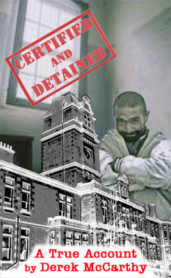 Certified and Detained: The True Story of Life in a UK Mental Hospital from 1957 to 1963 as Seen Then Through the Eyes of a Male Student Nurse