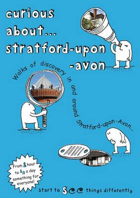 Curious About... Stratford-Upon-Avon: Walks of Discovery in and Around Stratford-Upon-Avon: 2018