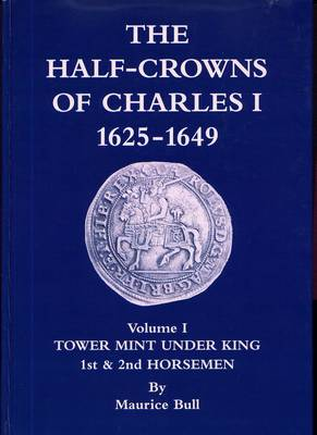 The Half-crowns of Charles I Minted in England Scotland and Ireland 1625-1649: Introduction Etc Tower Under King 1st and 2nd Horsemen: v. 1