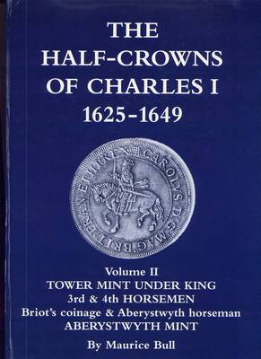 The Half-crowns of Charles I Minted in England, Scotland and Ireland 1625-1649: Tower Mint Under King 3rd and 4th Horsemen Briot's Coinage and Aberystwyth Horse Aberystwyth Mint: v. 2