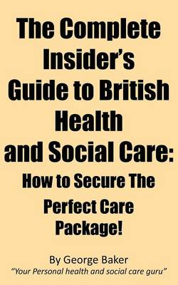 The Complete Insider's Guide to British Health and Social Care: How to Secure the Perfect Care Package!