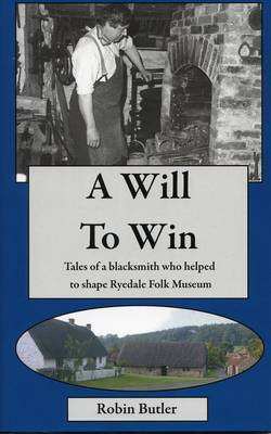 A Will to Win: Tales of a Blacksmith Who Helped to Shape Ryedale Folk Museum