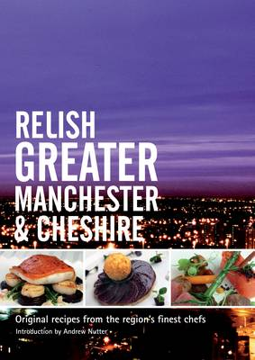 Relish Greater Manchester and Cheshire: Original Recipes from the Regions Finest Chef