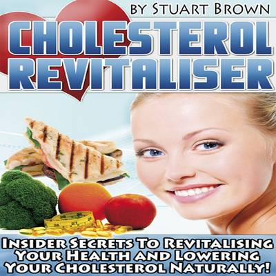 Cholesterol Revitaliser: Insider Secret's to Revitalising Your Health and Lowering Your Cholesterol Naturally!