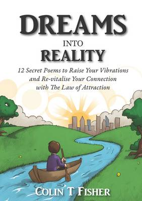 Dreams into Reality: 12 Secret Poems to Raise Your Vibrations and Re-vitalise Your Connection with the Law of Attraction