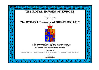 The Royal Houses of Europe: The Stuart Dynasty of Great Britain - The Descendants of the Stuart Kings: v. 1: Preface and the Legitimist Line from King James to the Present Day and Index