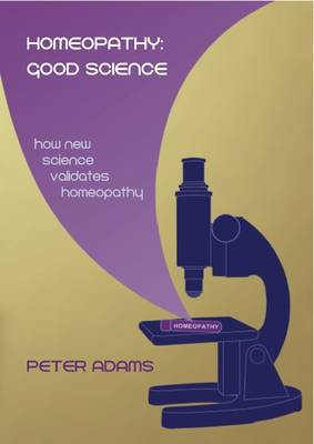 Homeopathy: Good Science: How New Science Validates Homeopathy