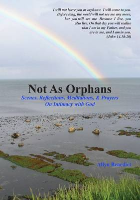 Not as Orphans: Scenes, Reflections, Meditations & Prayers on Intimacy with God
