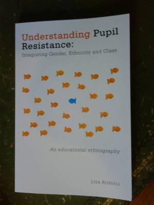 Understanding Pupil Resistance - Integrating Gender, Ethnicity and Class: an Educational Ethnography