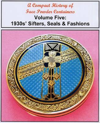 A Compact History of Face Powder Containers: 1930s' Sifters, Seals & Fashions: Volume five