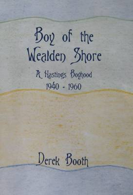 Boy of the Wealden Shore: A Hastings Boyhood 1940 - 1960