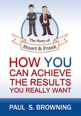 The Story of Stuart and Frank: How You Can Achieve the Results You Really Want