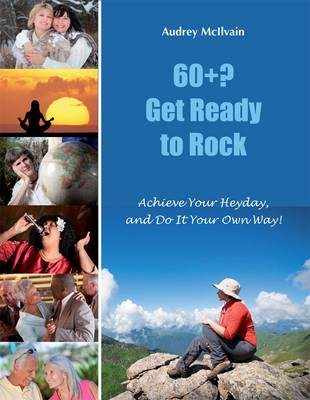 60+? Get Ready to Rock: Achieve Your Heyday, and Do it Your Own Way!