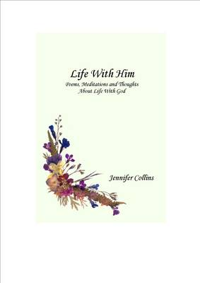 Life with Him: Poems, Meditations and Thoughts About Life with God